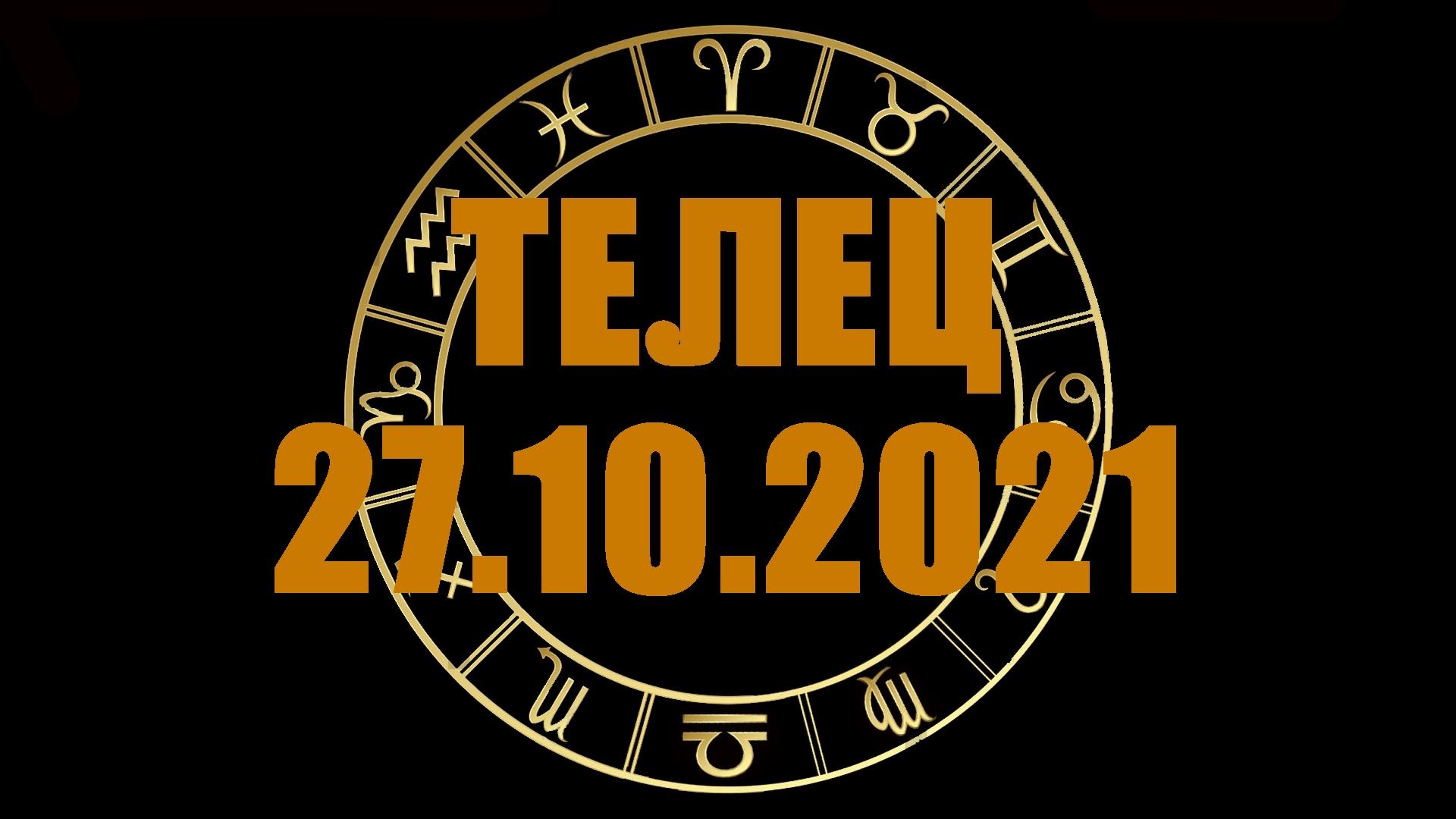 Гороскоп на 27 октября 2021 ТЕЛЕЦ