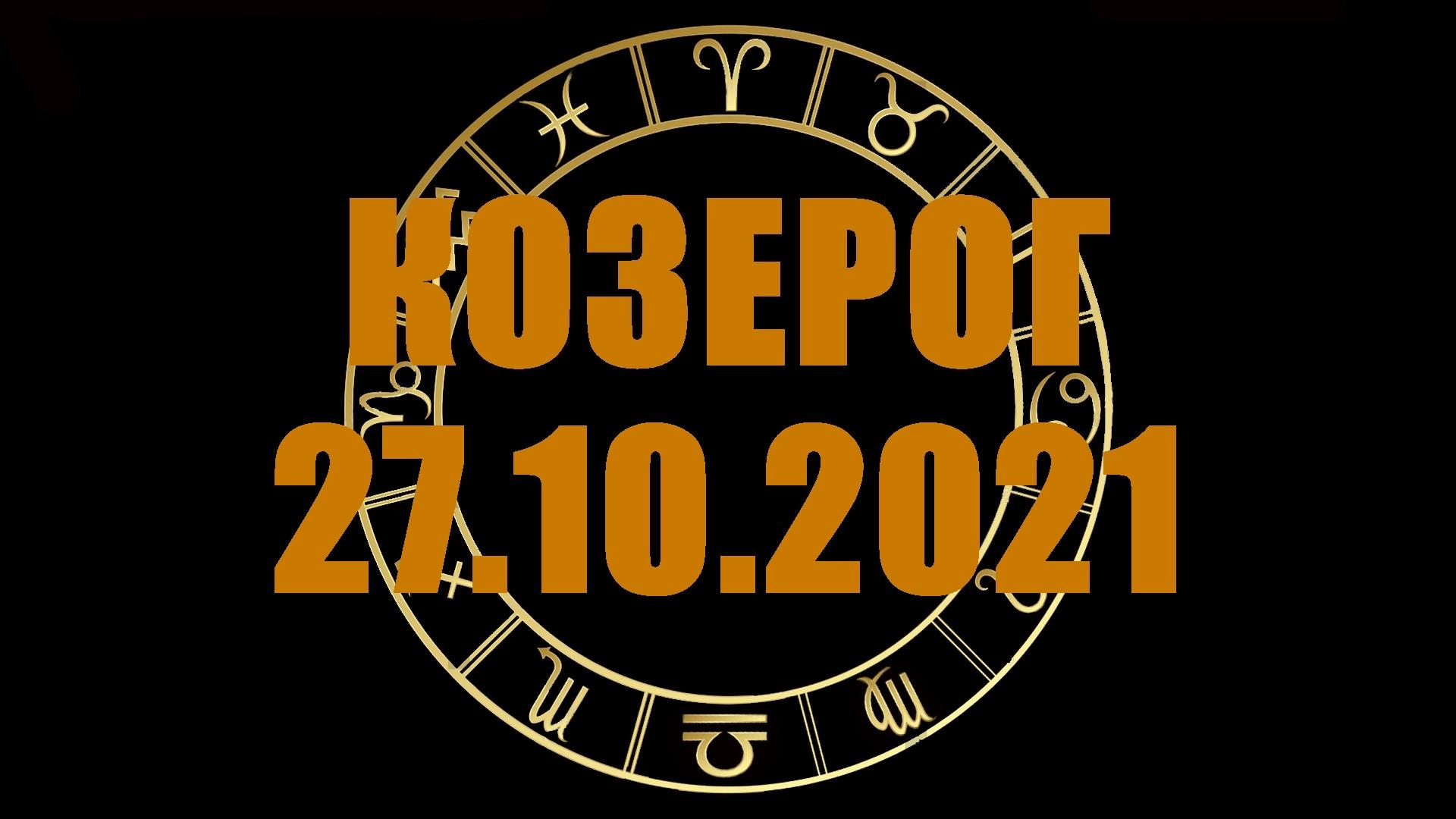Гороскоп на 27 октября 2021 КОЗЕРОГ